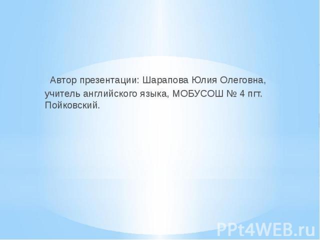 Автор презентации: Шарапова Юлия Олеговна, учитель английского языка, МОБУСОШ № 4 пгт. Пойковский.