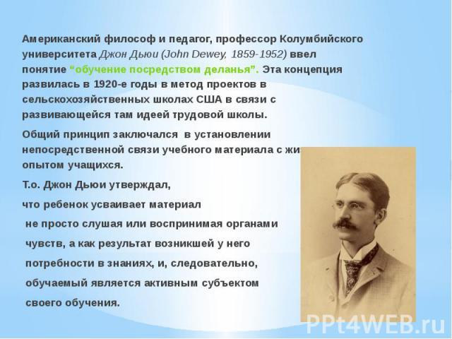 """Американский философ и педагог, профессор Колумбийского университета Джон Дьюи (John Dewey, 1859-1952) ввел понятие """"обучение посредством деланья"""". Эта концепция развилась в 1920-е годы в метод проектов в сельскохозяйственных школах США в связи с ра…"""