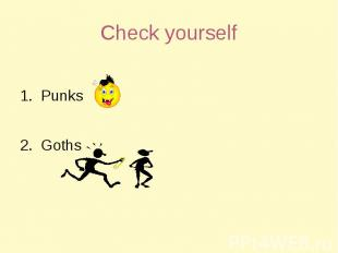 Check yourself 1. Punks2. Goths