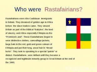 Who were Rastafairians? Rastafairians were Afro-Caribbean immigrants in Britain.