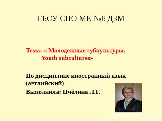 ГБОУ СПО МК №6 ДЗМ Тема: « Молодежные субкультуры. Youth subcultures»По дисциплине иностранный язык (английский)Выполнила: Пчёлина Л.Г.