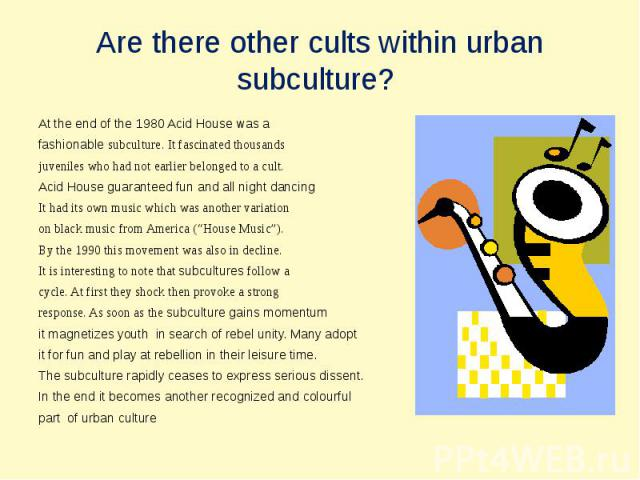 Are there other cults within urbansubculture? At the end of the 1980 Acid House was a fashionable subculture. It fascinated thousandsjuveniles who had not earlier belonged to a cult.Acid House guaranteed fun and all night dancingIt had its own music…
