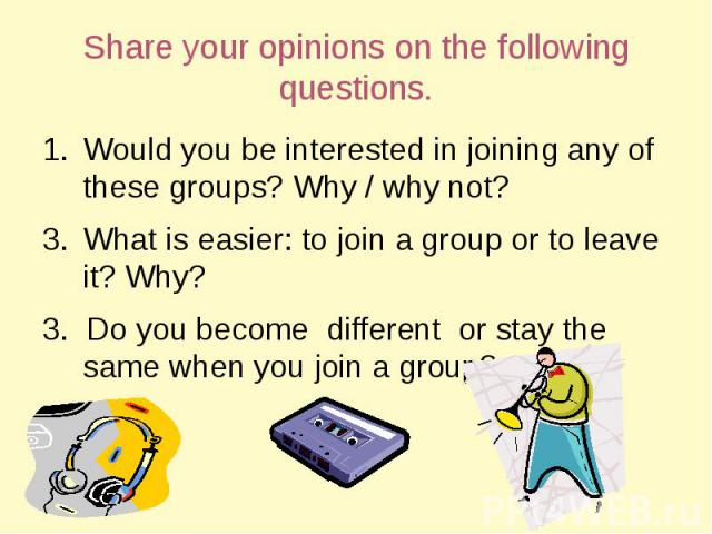 Share your opinions on the following questions. Would you be interested in joining any of these groups? Why / why not?What is easier: to join a group or to leave it? Why?3. Do you become different or stay the same when you join a group?