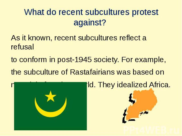 What do recent subсultures protest against? As it known, recent subсultures reflect a refusal to conform in post-1945 society. For example, the subсulture of Rastafairians was based on nostalgia for a lost world. They idealized Africa.