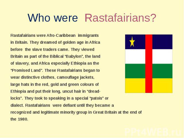 """Who were Rastafairians? Rastafairians were Afro-Caribbean immigrants in Britain. They dreamed of golden age in Africabefore the slave traders came. They viewedBritain as part of the Biblical """"Babylon"""", the landof slavery, and Africa especially Ethio…"""