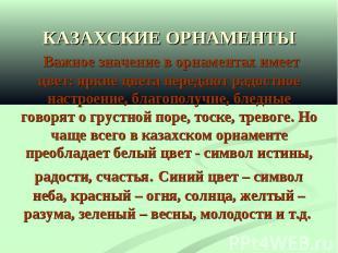КАЗАХСКИЕ ОРНАМЕНТЫ Важное значение в орнаментах имеет цвет: яркие цвета передаю