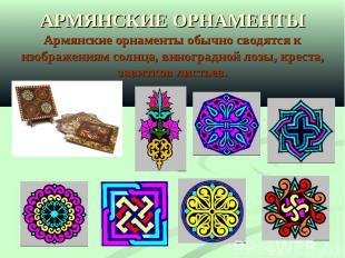 АРМЯНСКИЕ ОРНАМЕНТЫАрмянские орнаменты обычно сводятся к изображениям солнца, ви