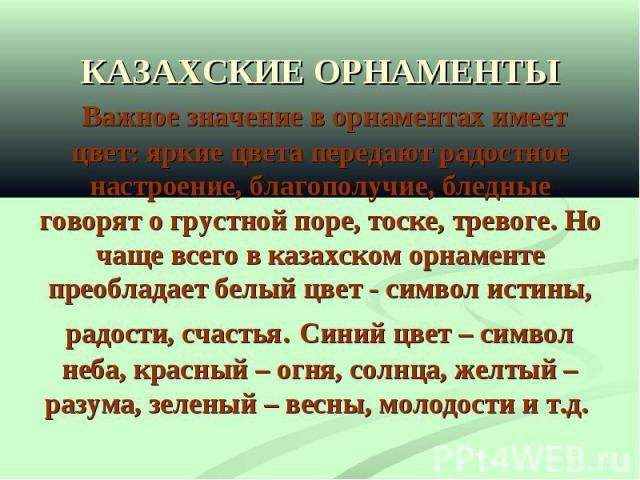 КАЗАХСКИЕ ОРНАМЕНТЫ Важное значение в орнаментах имеет цвет: яркие цвета передают радостное настроение, благополучие, бледные говорят о грустной поре, тоске, тревоге. Но чаще всего в казахском орнаменте преобладает белый цвет - символ истины, радост…