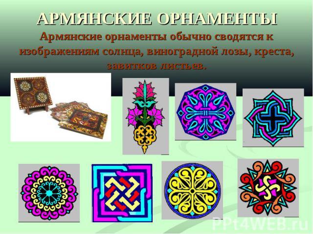 АРМЯНСКИЕ ОРНАМЕНТЫАрмянские орнаменты обычно сводятся к изображениям солнца, виноградной лозы, креста, завитков листьев.