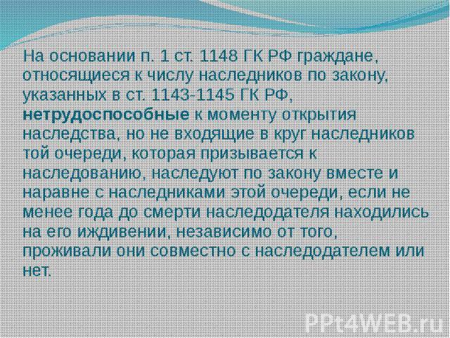 На основании п.1 ст.1148 ГК РФ граждане, относящиеся к числу наследников по закону, указанных в ст.1143-1145 ГК РФ, нетрудоспособные к моменту открытия наследства, но не входящие в круг наследников той очереди, которая призывается к наследованию,…