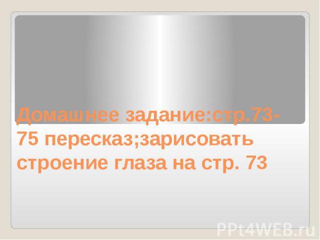 Домашнее задание:стр.73-75 пересказ;зарисовать строение глаза на стр. 73