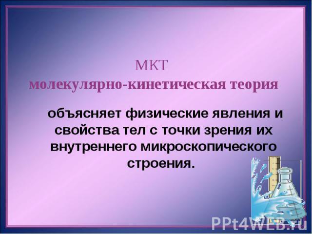 МКТ молекулярно-кинетическая теория объясняет физические явления и свойства тел с точки зрения их внутреннего микроскопического строения.