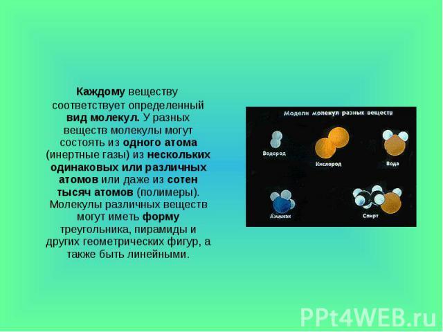 Каждому веществу соответствует определенный вид молекул. У разных веществ молекулы могут состоять из одного атома (инертные газы) из нескольких одинаковых или различных атомов или даже из сотен тысяч атомов (полимеры). Молекулы различных веществ мог…