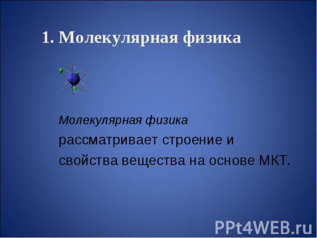 1. Молекулярная физика Молекулярная физика рассматривает строение и свойства вещества на основе МКТ.