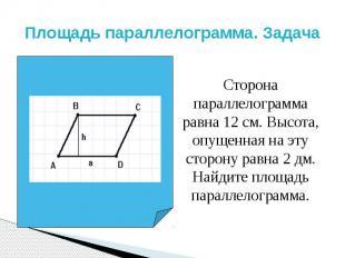 Площадь параллелограмма. Задача Сторона параллелограмма равна 12 см. Высота, опу