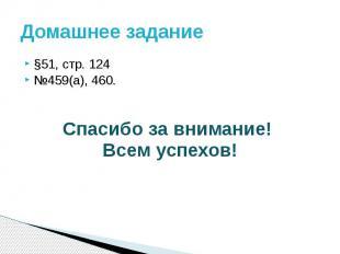 Домашнее задание §51, стр. 124№459(а), 460.Спасибо за внимание! Всем успехов!