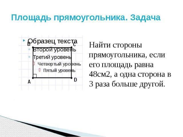 Площадь прямоугольника. Задача Найти стороны прямоугольника, если его площадь равна 48см2, а одна сторона в 3 раза больше другой.