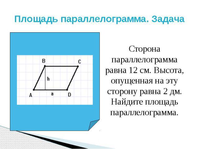 Площадь параллелограмма. Задача Сторона параллелограмма равна 12 см. Высота, опущенная на эту сторону равна 2 дм. Найдите площадь параллелограмма.
