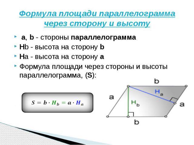 Формула площади параллелограмма через сторону и высоту a,b- стороныпараллелограммаHb-высота на сторонуbHa- высота на сторонуaФормула площади через стороны и высоты параллелограмма, (S):