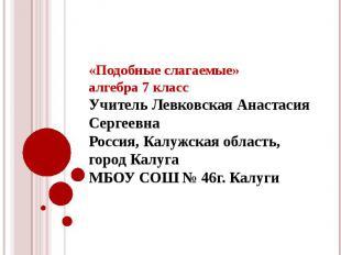 «Подобные слагаемые»алгебра 7 класс Учитель Левковская Анастасия СергеевнаРоссия