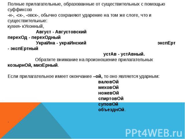 Полные прилагательные, образованные от существительных с помощью суффиксов-н-, -ск-, -овск-, обычно сохраняют ударение на том же слоге, что и существительные: кухня- кУхонный, Август - Августовский перехОд - перехОдный УкраИна - украИнский экспЕрт -…