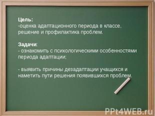 Цель:оценка адаптационного периода в классе, решение и профилактика проблем.Зада