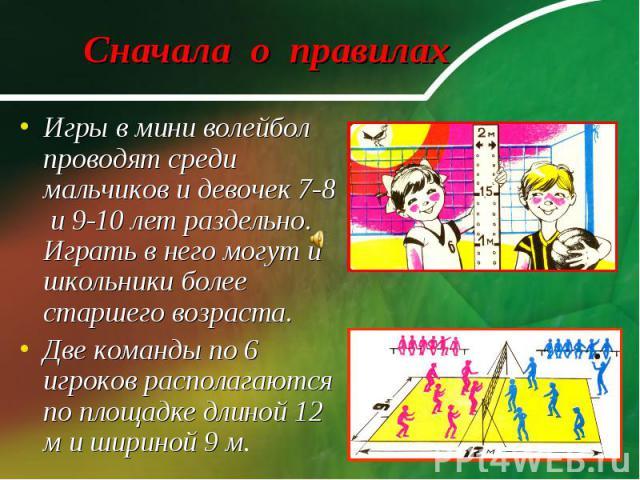 Сначала о правилах Игры в мини волейбол проводят среди мальчиков и девочек 7-8 и 9-10 лет раздельно. Играть в него могут и школьники более старшего возраста.Две команды по 6 игроков располагаются по площадке длиной 12 м и шириной 9 м.