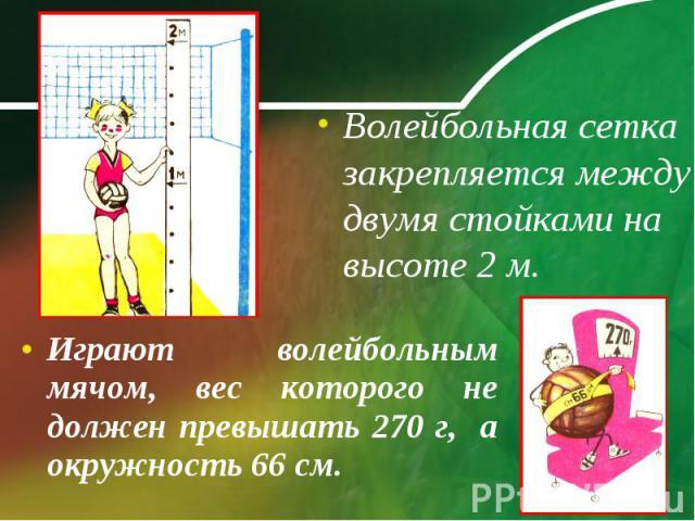 Волейбольная сетка закрепляется между двумя стойками на высоте 2 м. Играют волейбольным мячом, вес которого не должен превышать 270 г, а окружность 66 см.