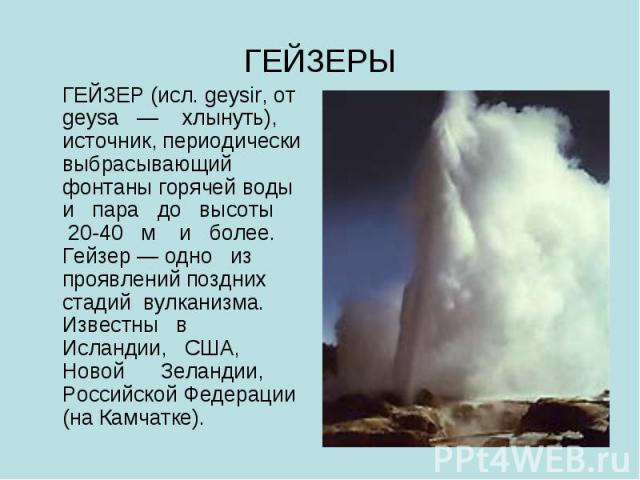 ГЕЙЗЕРЫ ГЕЙЗЕР (исл. geysir, от geysa — хлынуть), источник, периодически выбрасывающий фонтаны горячей воды и пара до высоты 20-40 м и более. Гейзер — одно из проявлений поздних стадий вулканизма. Известны в Исландии, США, Новой Зеландии, Российской…