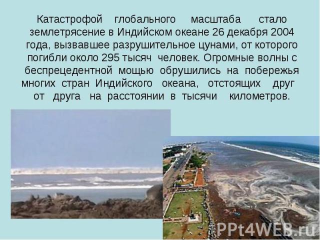 Катастрофой глобального масштаба стало землетрясение в Индийском океане 26 декабря 2004 года, вызвавшее разрушительное цунами, от которого погибли около 295 тысяч человек. Огромные волны с беспрецедентной мощью обрушились на побережья многих стран И…