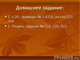 Домашнее задание: 1. п.39 , примеры № 3,4,5,6. на стр.233-234.2. Решить задания