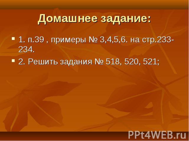 Домашнее задание: 1. п.39 , примеры № 3,4,5,6. на стр.233-234.2. Решить задания № 518, 520, 521;