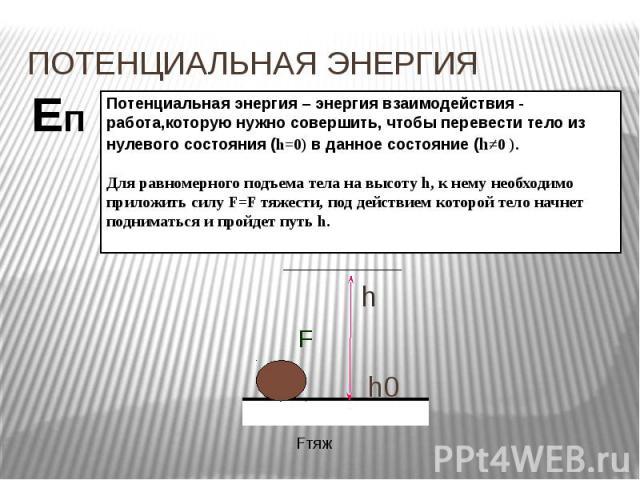 ПОТЕНЦИАЛЬНАЯ ЭНЕРГИЯ Потенциальная энергия – энергия взаимодействия - работа,которую нужно совершить, чтобы перевести тело из нулевого состояния (h=0) в данное состояние (h≠0 ). Для равномерного подъема тела на высоту h, к нему необходимо приложить…