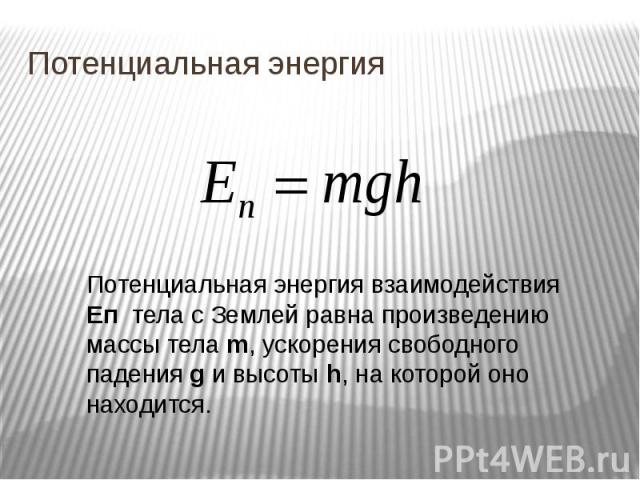Потенциальная энергия Потенциальная энергия взаимодействия Eп тела с Землей равна произведению массы тела m, ускорения свободного падения g и высоты h, на которой оно находится.