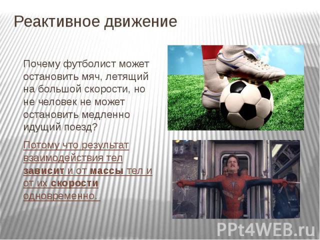 Реактивное движение Почему футболист может остановить мяч, летящий на большой скорости, но не человек не может остановить медленно идущий поезд?Потому что результат взаимодействия тел зависит и от массы тел и от их скорости одновременно.
