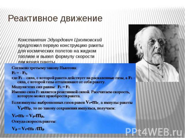 Реактивное движение Константин Эдуардович Циолковский предложил первую конструкцию ракеты для космических полетов на жидком топливе и вывел формулу скорости движения ракеты.