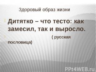 Здоровый образ жизни Дитятко – что тесто: как замесил, так и выросло. ( русская