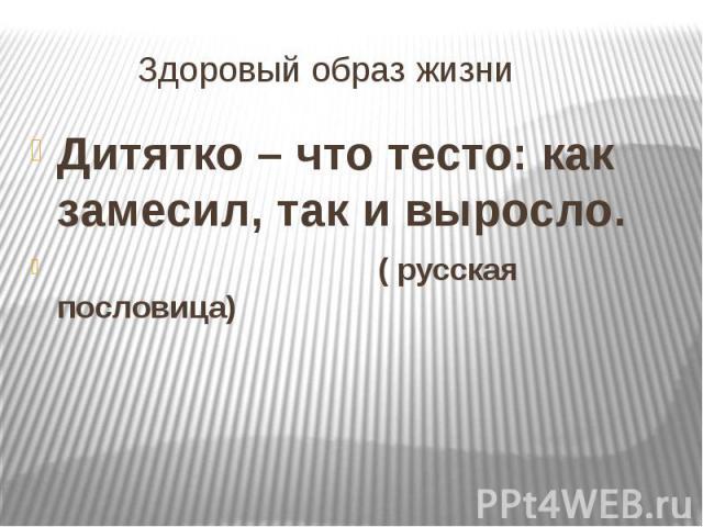 Здоровый образ жизни Дитятко – что тесто: как замесил, так и выросло. ( русская пословица)