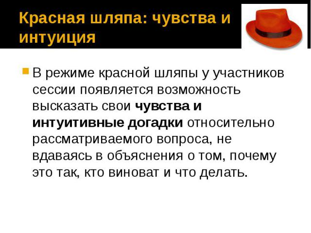 Красная шляпа: чувства и интуиция В режиме красной шляпы у участников сессии появляется возможность высказать свои чувства и интуитивные догадки относительно рассматриваемого вопроса, не вдаваясь в объяснения о том, почему это так, кто виноват и что…