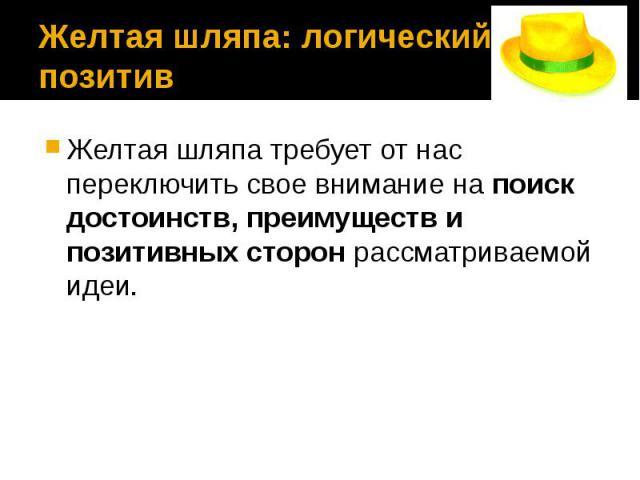 Желтая шляпа: логический позитив Желтая шляпа требует от нас переключить свое внимание на поиск достоинств, преимуществ и позитивных сторон рассматриваемой идеи.