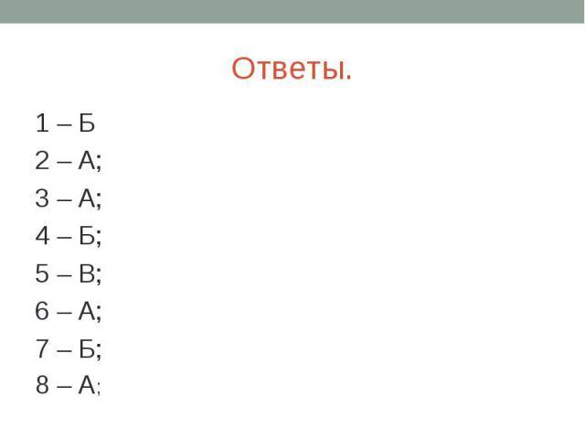Ответы. 1 – Б2 – А; 3 – А; 4 – Б; 5 – В; 6 – А; 7 – Б; 8 – А;