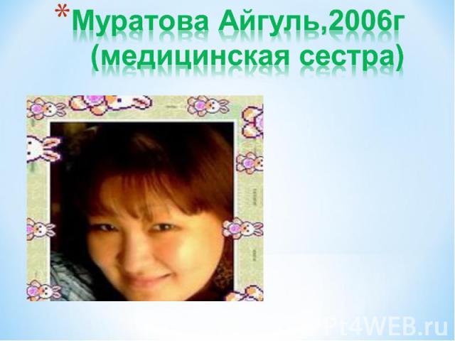 Муратова Айгуль,2006г(медицинская сестра)