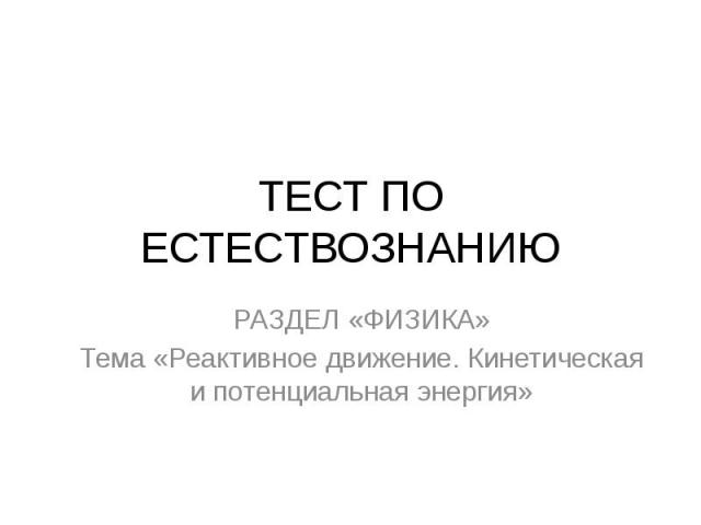 ТЕСТ ПО ЕСТЕСТВОЗНАНИЮ РАЗДЕЛ «ФИЗИКА»Тема «Реактивное движение. Кинетическая и потенциальная энергия»