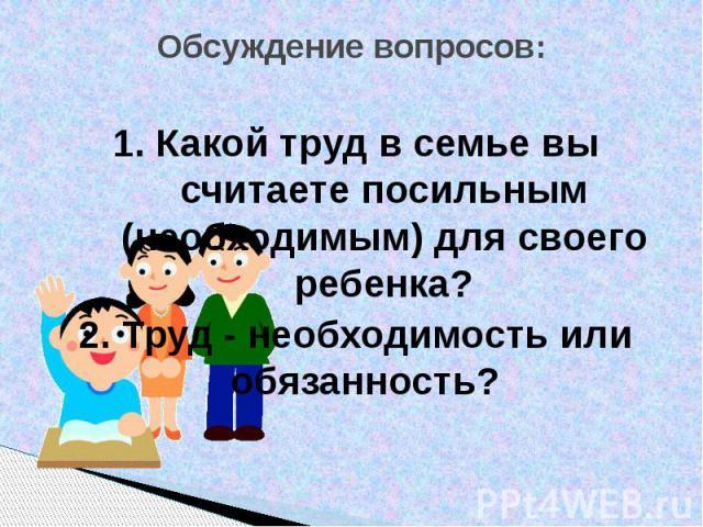 Обсуждение вопросов: 1. Какой труд в семье вы считаете посильным (необходимым) для своего ребенка?2. Труд - необходимость или обязанность?