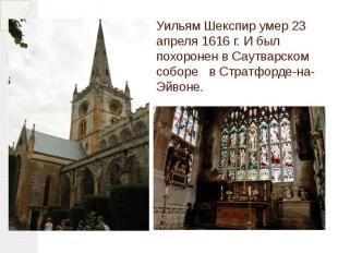 Уильям Шекспир умер 23 апреля 1616 г. И был похоронен в Саутварском соборе в Стр