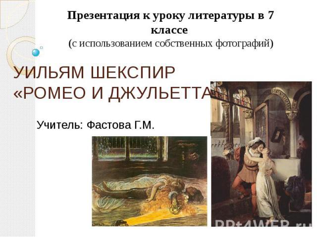 Презентация к уроку литературы в 7 классе (с использованием собственных фотографий)УИЛЬЯМ ШЕКСПИР«РОМЕО И ДЖУЛЬЕТТАУчитель: Фастова Г.М.