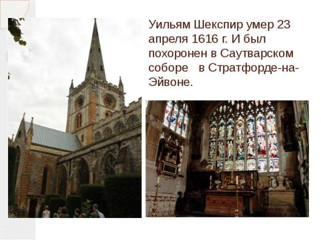 Уильям Шекспир умер 23 апреля 1616 г. И был похоронен в Саутварском соборе в Стратфорде-на-Эйвоне.