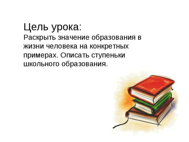 Цель урока:Раскрыть значение образования в жизни человека на конкретных примерах. Описать ступеньки школьного образования.