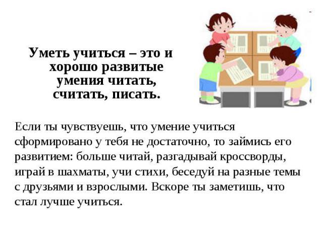 Уметь учиться – это и хорошо развитые умения читать, считать, писать. Если ты чувствуешь, что умение учиться сформировано у тебя не достаточно, то займись его развитием: больше читай, разгадывай кроссворды, играй в шахматы, учи стихи, беседуй на раз…