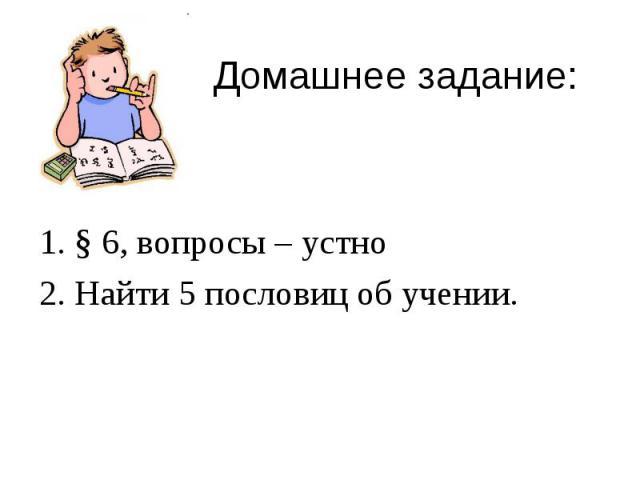 Домашнее задание: 1. § 6, вопросы – устно2. Найти 5 пословиц об учении.